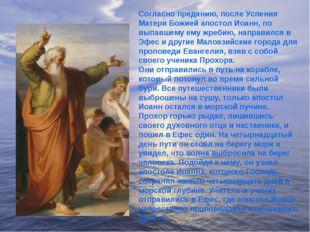 Согласно преданию, после Успения Матери Божией апостол Иоанн, по выпавшему ем