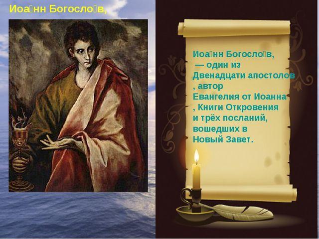 Иоа́нн Богосло́в, — один из Двенадцати апостолов, автор Евангелия от Иоанна,...