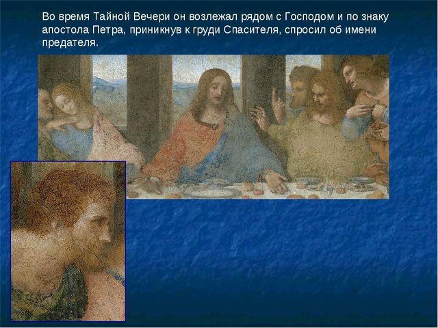 Во время Тайной Вечери он возлежал рядом с Господом и по знаку апостола Петра...