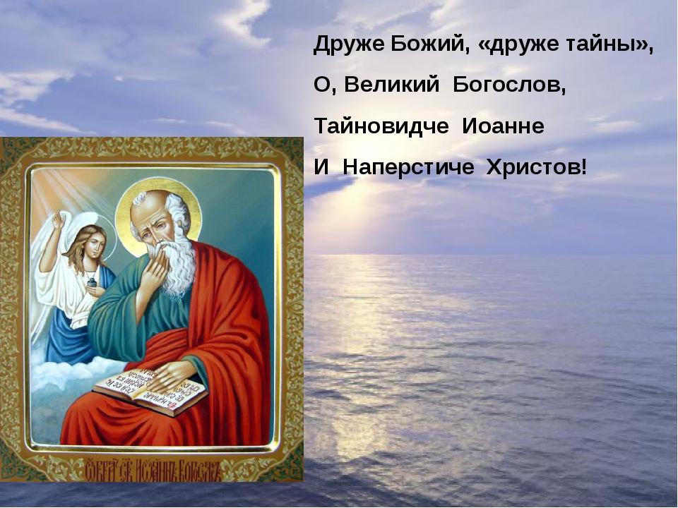 Друже Божий, «друже тайны», О, Великий Богослов, Тайновидче Иоанне И Наперсти...