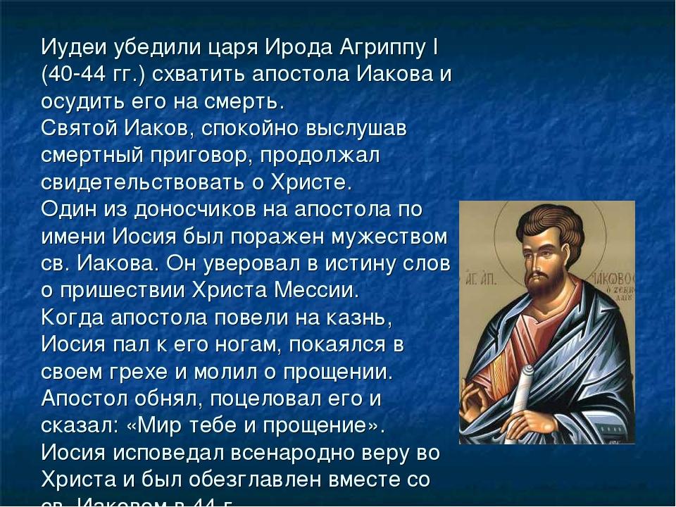 Иудеи убедили царя Ирода Агриппу I (40-44 гг.) схватить апостола Иакова и осу...