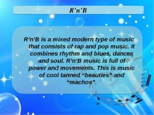 R'n'B R'n'B is a mixed modern type of music that consists of rap and pop musi