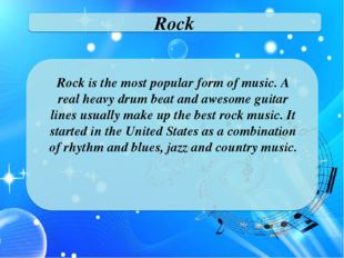 Rock Rock is the most popular form of music. A real heavy drum beat and aweso