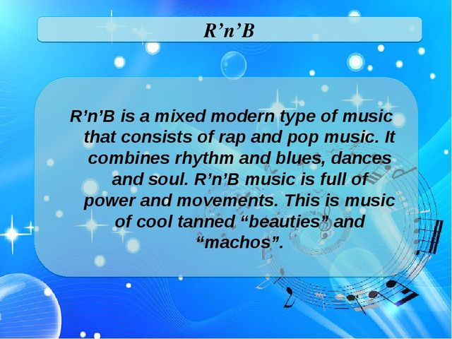 R'n'B R'n'B is a mixed modern type of music that consists of rap and pop musi...