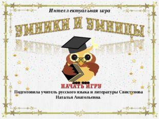 Интеллектуальная игра Подготовила учитель русского языка и литературы Свистун