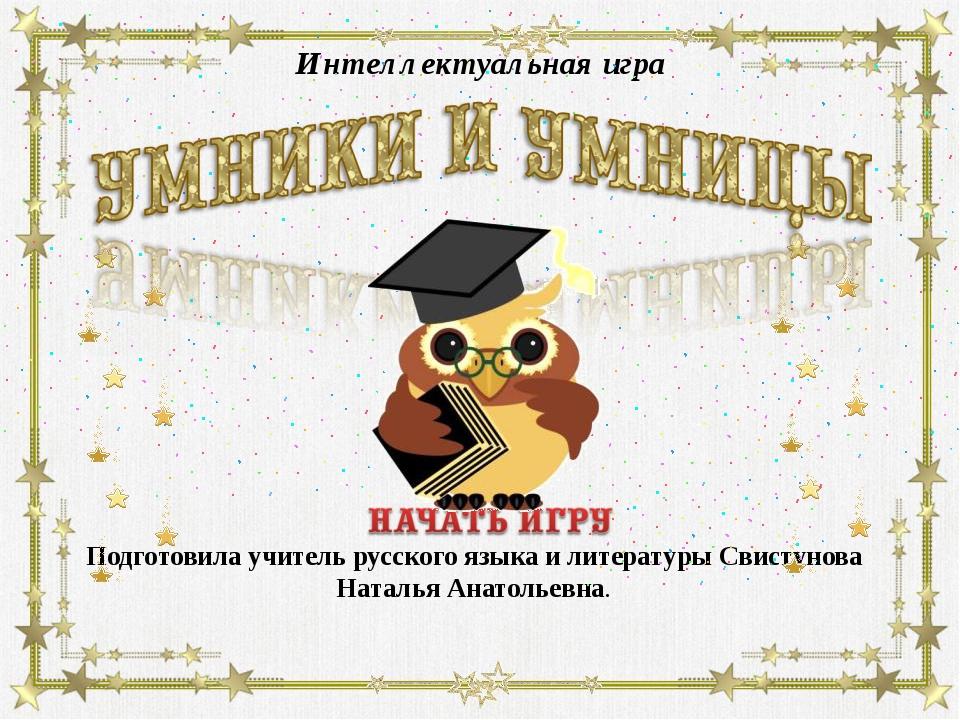 Интеллектуальная игра Подготовила учитель русского языка и литературы Свистун...