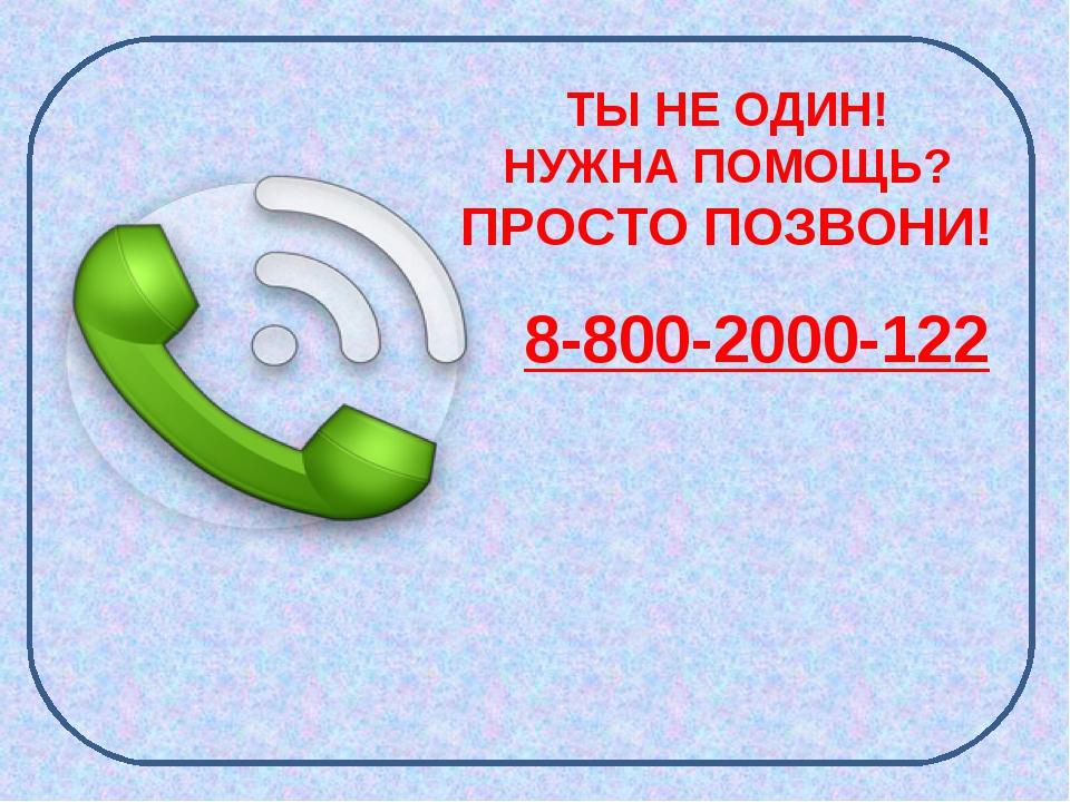 ТЫ НЕ ОДИН! НУЖНА ПОМОЩЬ? ПРОСТО ПОЗВОНИ! 8-800-2000-122