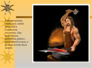 Работа кузнеца считалась самой тяжёлой в славянском поселении. Ему приходилос
