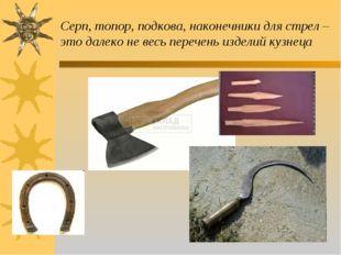 Серп, топор, подкова, наконечники для стрел – это далеко не весь перечень изд