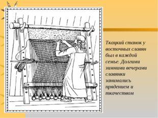 Ткацкий станок у восточных славян был в каждой семье. Долгими зимними вечера