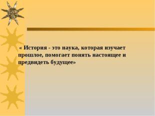 « История - это наука, которая изучает прошлое, помогает понять настоящее и