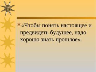 «Чтобы понять настоящее и предвидеть будущее, надо хорошо знать прошлое».