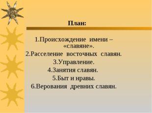 План: 1.Происхождение имени – «славяне». 2.Расселение восточных славян. 3.Уп