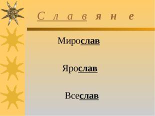 С л а в я н е Мирослав Ярослав Всеслав