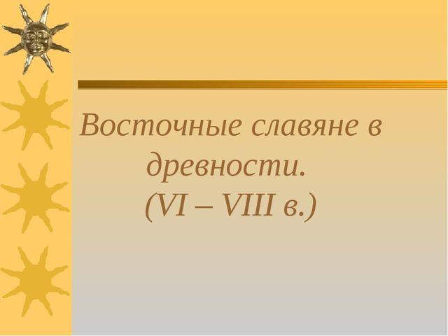 Восточные славяне в древности. (VI – VIII в.)