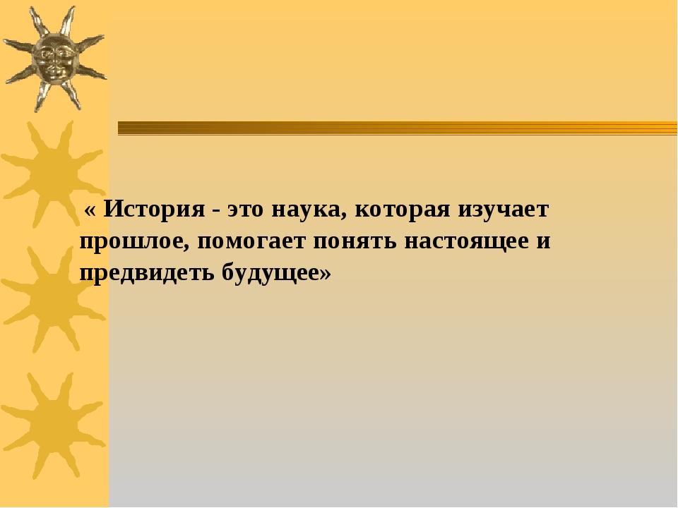 « История - это наука, которая изучает прошлое, помогает понять настоящее и...