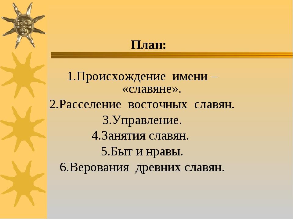 План: 1.Происхождение имени – «славяне». 2.Расселение восточных славян. 3.Уп...
