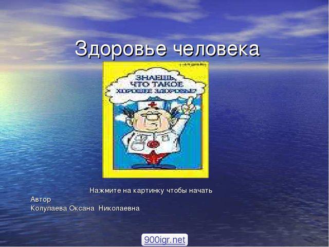 Здоровье человека Нажмите на картинку чтобы начать Автор Колупаева Оксана Ник...