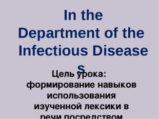 In the Department of the  Infectious Diseases Цель урока:  формирование навык