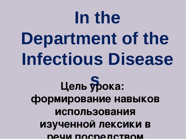 In the Department of the  Infectious Diseases Цель урока:  формирование навык...