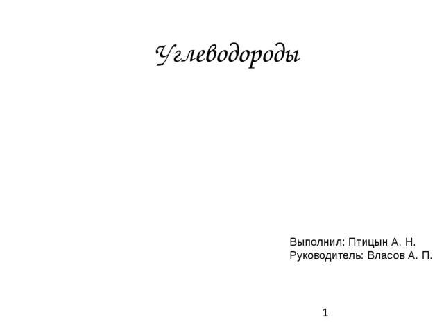 Углеводороды Выполнил: Птицын А. Н. Руководитель: Власов А. П.
