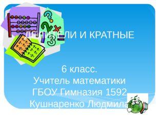 ДЕЛИТЕЛИ И КРАТНЫЕ 6 класс. Учитель математики ГБОУ Гимназия 1592 Кушнаренко