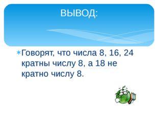Говорят, что числа 8, 16, 24 кратны числу 8, а 18 не кратно числу 8. ВЫВОД: