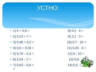 1) 5 + 0,8 = 8) 0,2 ∙ 4 = 2) 0,23 + 7 = 9) 2,1 ∙ 3 = 3) 0,48 + 0,2 = 10) 0,7