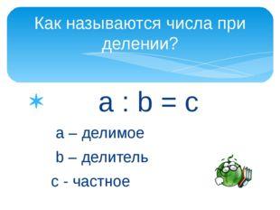 a : b = c a – делимое b – делитель с - частное Как называются числа при деле