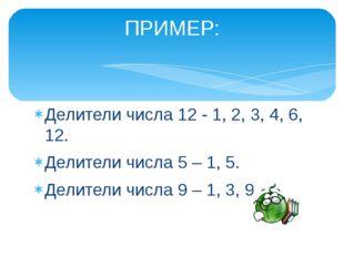 Делители числа 12 - 1, 2, 3, 4, 6, 12. Делители числа 5 – 1, 5. Делители числ