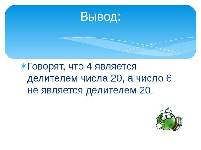 Говорят, что 4 является делителем числа 20, а число 6 не является делителем 2...