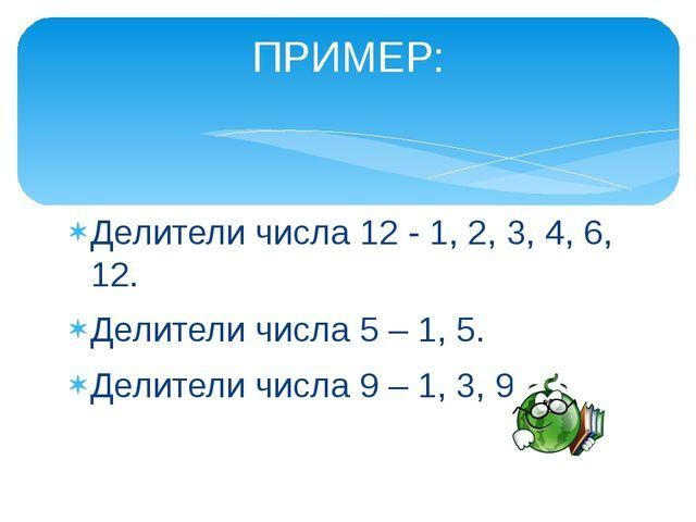 Делители числа 12 - 1, 2, 3, 4, 6, 12. Делители числа 5 – 1, 5. Делители числ...