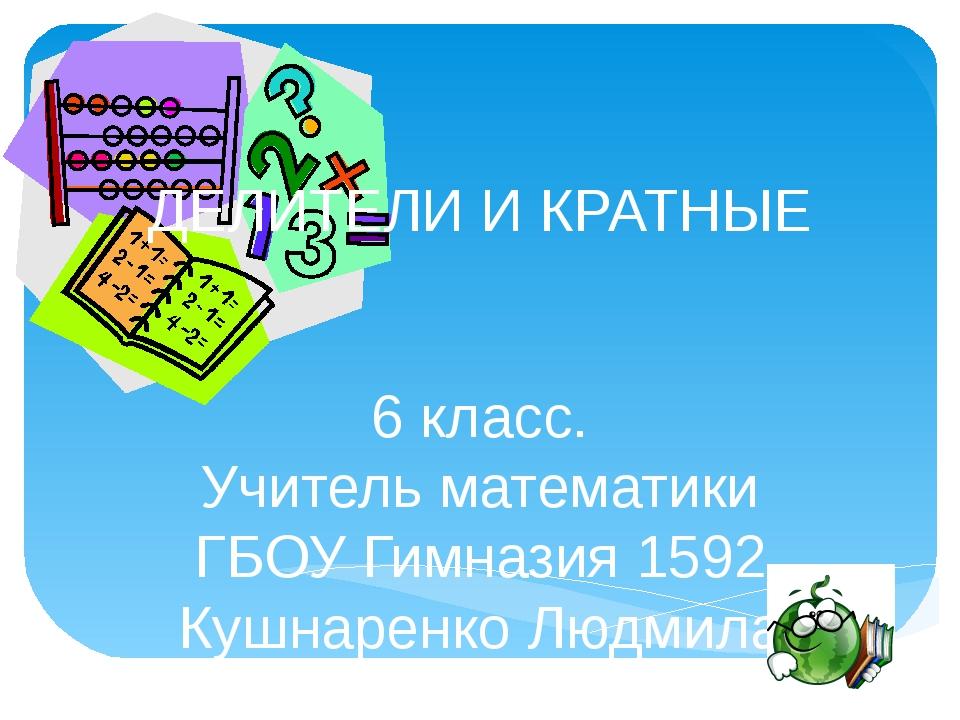 ДЕЛИТЕЛИ И КРАТНЫЕ 6 класс. Учитель математики ГБОУ Гимназия 1592 Кушнаренко...