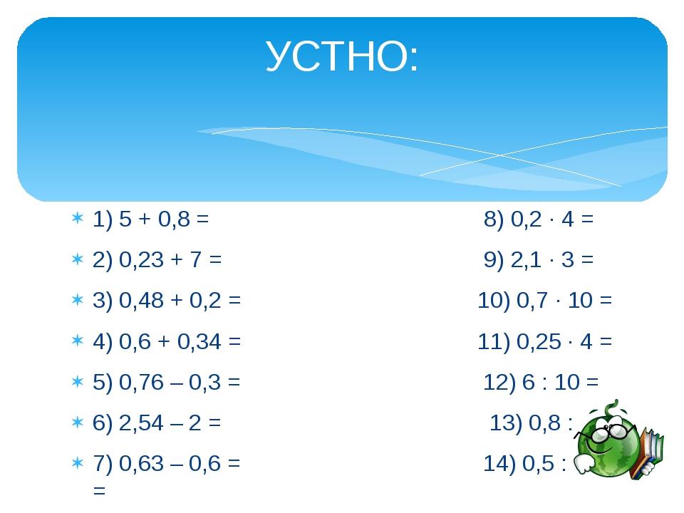 1) 5 + 0,8 = 8) 0,2 ∙ 4 = 2) 0,23 + 7 = 9) 2,1 ∙ 3 = 3) 0,48 + 0,2 = 10) 0,7...