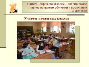 Учитель начальных классов Учитель, образ его мыслей – вот что самое главное в
