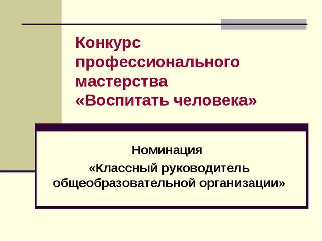 Конкурс профессионального мастерства «Воспитать человека» Номинация «Классный...