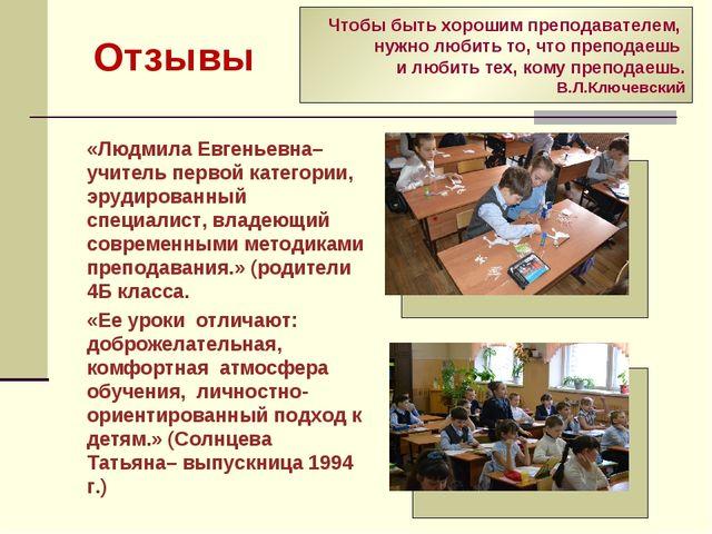 Отзывы «Людмила Евгеньевна– учитель первой категории, эрудированный специали...