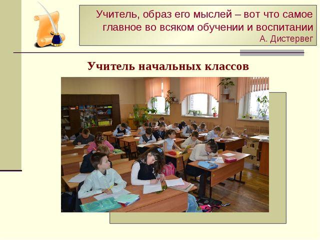 Учитель начальных классов Учитель, образ его мыслей – вот что самое главное в...