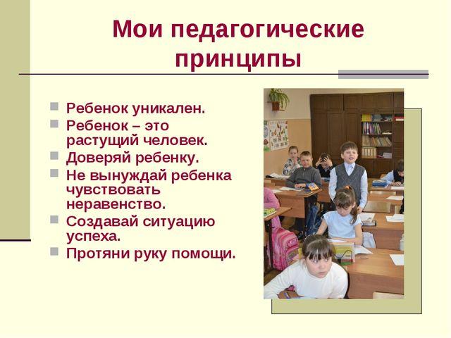 Мои педагогические принципы Ребенок уникален. Ребенок – это растущий человек....