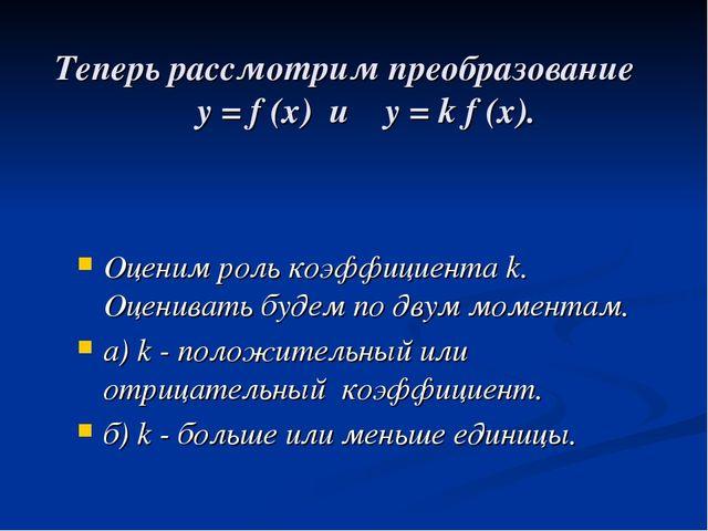 Теперь рассмотрим преобразование у = f (x) и у = k f (x). Оценим роль коэффиц...