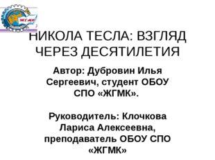 НИКОЛА ТЕСЛА: ВЗГЛЯД ЧЕРЕЗ ДЕСЯТИЛЕТИЯ Автор: Дубровин Илья Сергеевич, студен