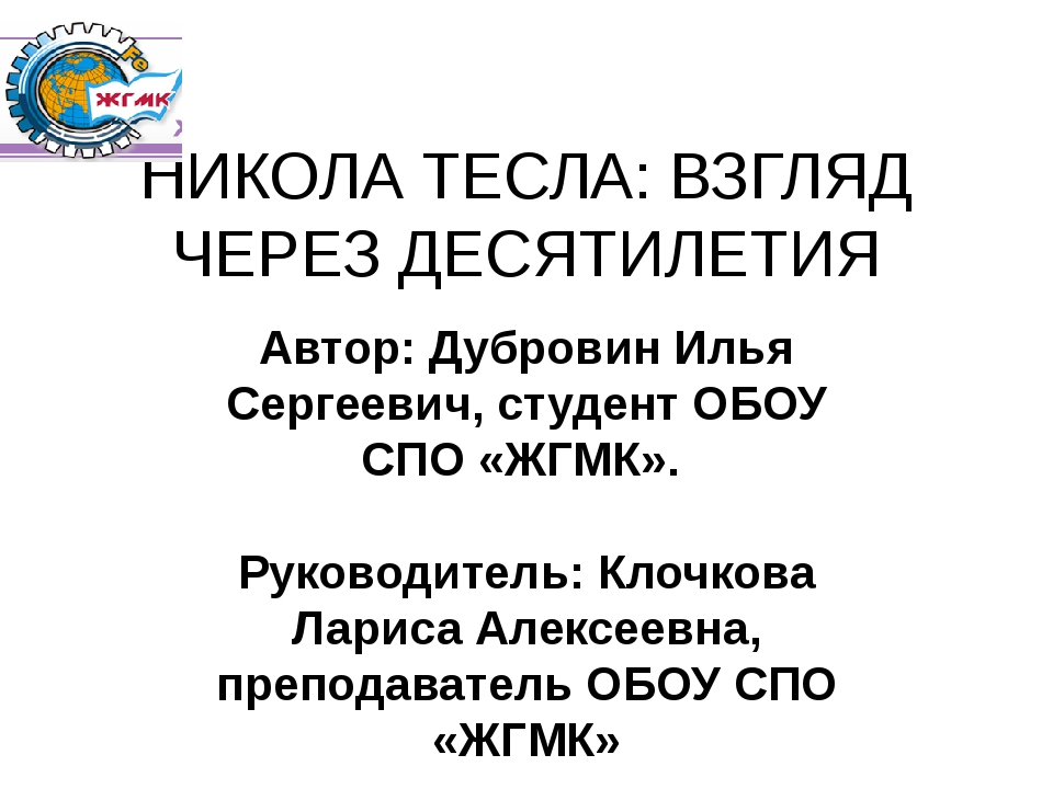 НИКОЛА ТЕСЛА: ВЗГЛЯД ЧЕРЕЗ ДЕСЯТИЛЕТИЯ Автор: Дубровин Илья Сергеевич, студен...