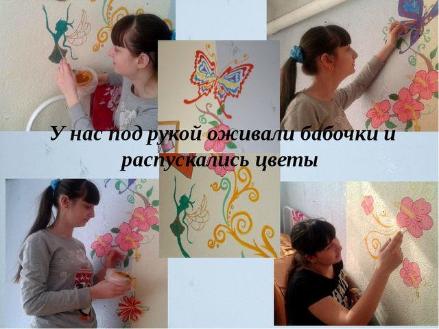 У нас под рукой оживали бабочки и распускались цветы