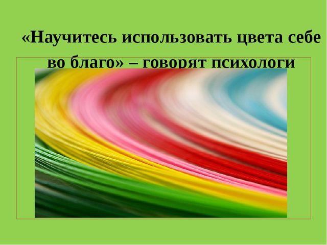 «Научитесь использовать цвета себе во благо» – говорят психологи