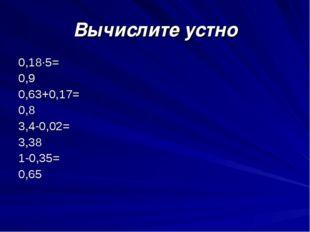 Вычислите устно 0,18∙5= 0,9 0,63+0,17= 0,8  3,4-0,02= 3,38 1-0,35= 0,65