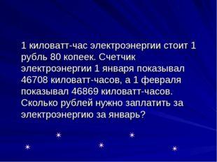 1 киловатт-час электроэнергии стоит 1 рубль 80 копеек. Счетчик электроэнерги