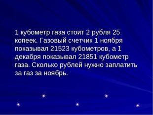 1 кубометр газа стоит 2 рубля 25 копеек. Газовый счетчик 1 ноября показывал