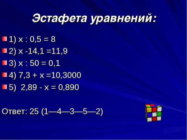 Эстафета уравнений: 1) x : 0,5 = 8 2) x -14,1 =11,9 3) x : 50 = 0,1 4) 7,3 +...
