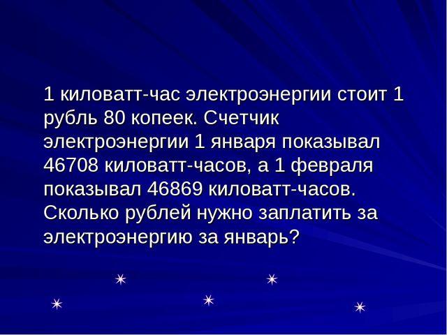 1 киловатт-час электроэнергии стоит 1 рубль 80 копеек. Счетчик электроэнерги...