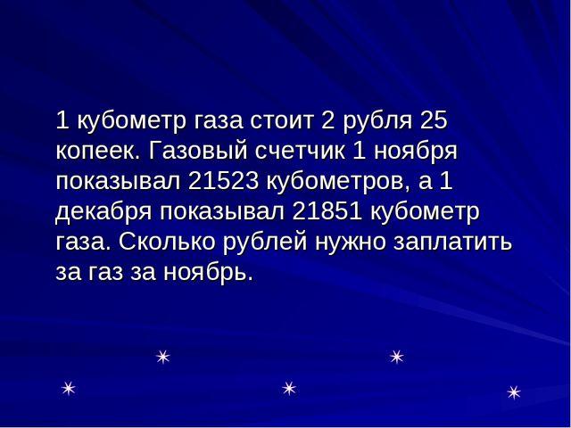 1 кубометр газа стоит 2 рубля 25 копеек. Газовый счетчик 1 ноября показывал...